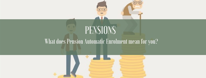 Pension Automatic Enrolment – What does this mean for you?